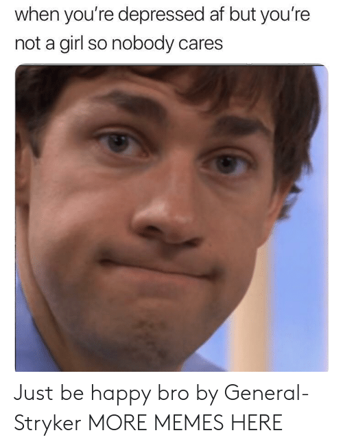 stryker: when you're depressed af but you're  not a girl so nobody cares Just be happy bro by General-Stryker MORE MEMES HERE
