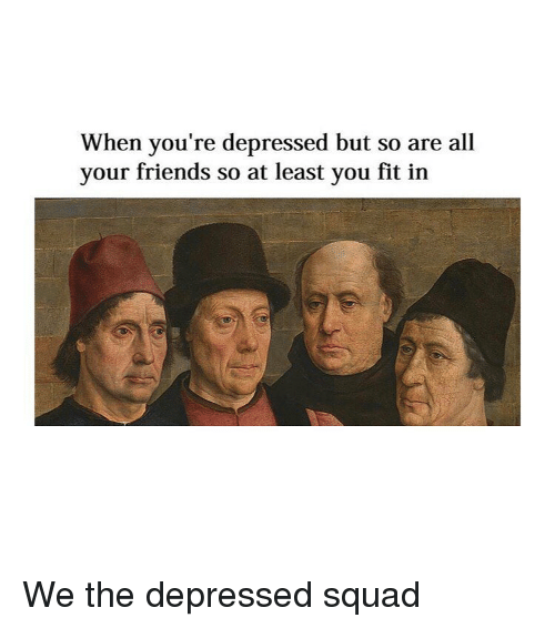Friends, Squad, and Classical Art: When you're depressed but so are all  your friends so at least you fit in We the depressed squad