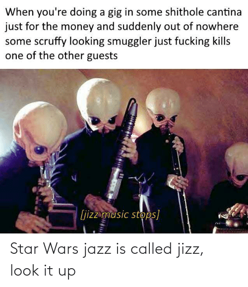 suddenly: When you're doing a gig in some shithole cantina  just for the money and suddenly out of nowhere  some scruffy looking smuggler just fucking kills  one of the other guests  [jizz music stops] Star Wars jazz is called jizz, look it up