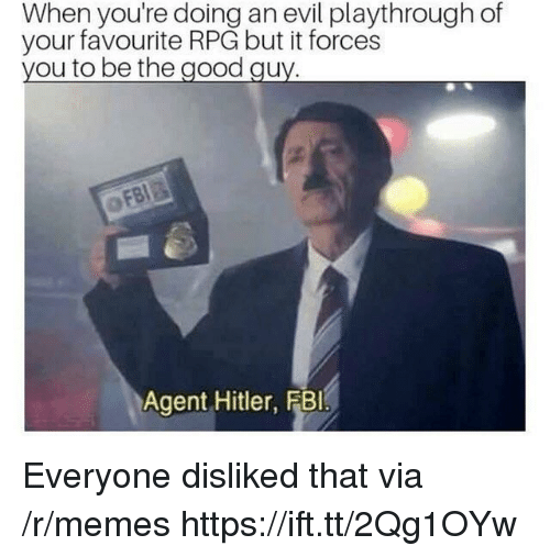 Memes, Good, and Hitler: When you're doing an evil playthrough of  your favourite RPG but it forces  ou to be the good qu  Agent Hitler, FBlI Everyone disliked that via /r/memes https://ift.tt/2Qg1OYw
