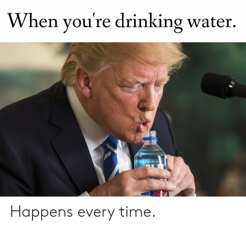 Happens Every Time: When you're drinking water. Happens every time.
