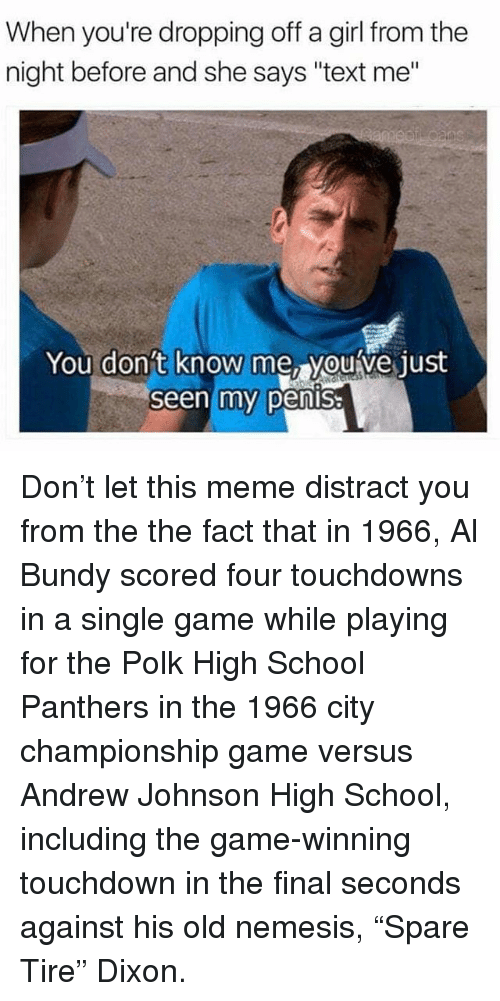 """Distracte: When you're dropping off a girl from the  night before and she says """"text me""""  You don't  know me, youve just  Seen my pensa Don't let this meme distract you from the the fact that in 1966, Al Bundy scored four touchdowns in a single game while playing for the Polk High School Panthers in the 1966 city championship game versus Andrew Johnson High School, including the game-winning touchdown in the final seconds against his old nemesis, """"Spare Tire"""" Dixon."""