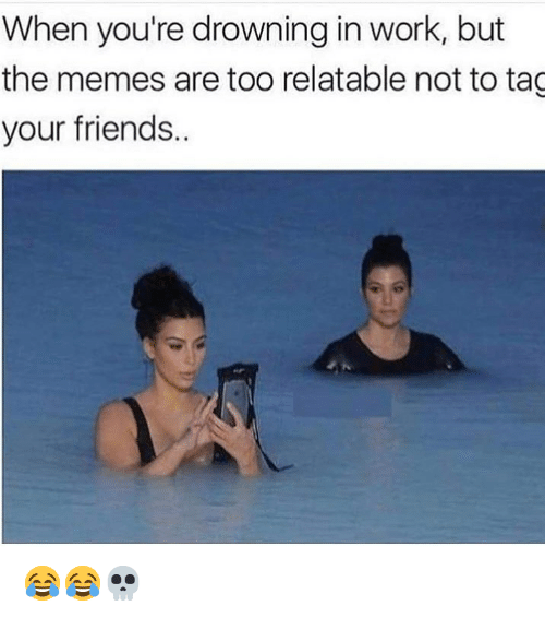 Tag Your Friends: When you're drowning in work, but  the memes are too relatable not to tag  your friends 😂😂💀