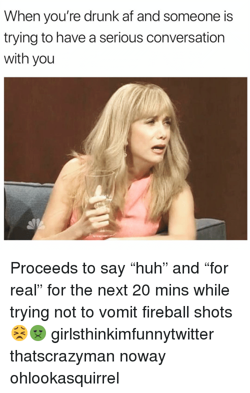 "Af, Drunk, and Funny: When you're drunk af and someone is  trying to have a serious conversation  with you Proceeds to say ""huh"" and ""for real"" for the next 20 mins while trying not to vomit fireball shots😣🤢 girlsthinkimfunnytwitter thatscrazyman noway ohlookasquirrel"