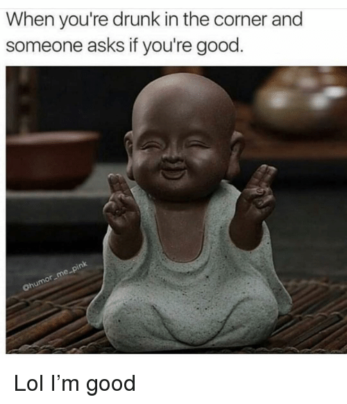 Drunk, Funny, and Lol: When you're drunk in the corner and  someone asks if you're good  ohu Lol I'm good