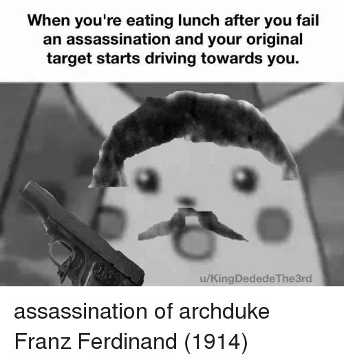 Assassination, Driving, and Fail: When you're eating lunch after you fail  an assassination and your original  target starts driving towards you.  u/KingDededeThe3rd assassination of archduke Franz Ferdinand (1914)