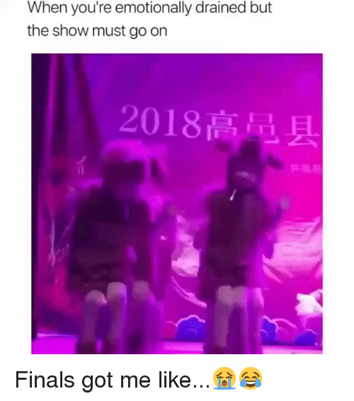 Finals, Funny, and Got: When you're emotionally drained but  the show must go on  2018高黾 Finals got me like...😭😂