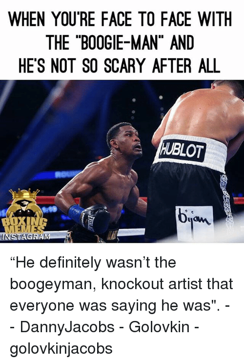 "hublot: WHEN YOURE FACE TO FACE WITH  THE BOOGIE-MAN"" AND  HE'S NOT SO SCARY AFTER ALL  HUBLOT  bian.  LINSTAG ""He definitely wasn't the boogeyman, knockout artist that everyone was saying he was"". -- DannyJacobs - Golovkin - golovkinjacobs"