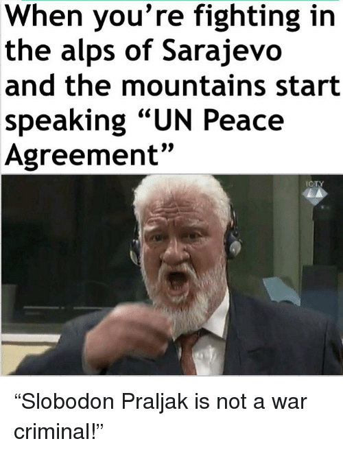 """Praljak: When you're fighting in  the alps of Sarajevo  and the mountains start  speaking """"UN Peace  Agreement""""  9)  ICTY"""