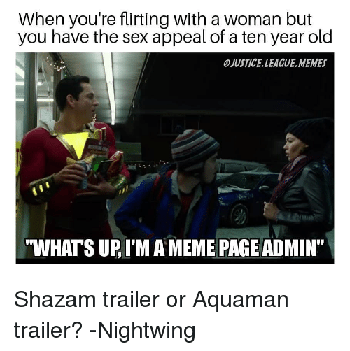 """Justice League Memes: When you're flirting with a woman but  you have the sex appeal of a ten year old  JUSTICE.LEAGUE.MEMES  WHATS UP, I'M A MEME PAGE ADMIN"""" Shazam trailer or Aquaman trailer? -Nightwing"""