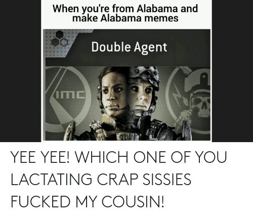 Alabama Memes: When you're from Alabama and  make Alabama memes  Double Agent YEE YEE! WHICH ONE OF YOU LACTATING CRAP SISSIES FUCKED MY COUSIN!