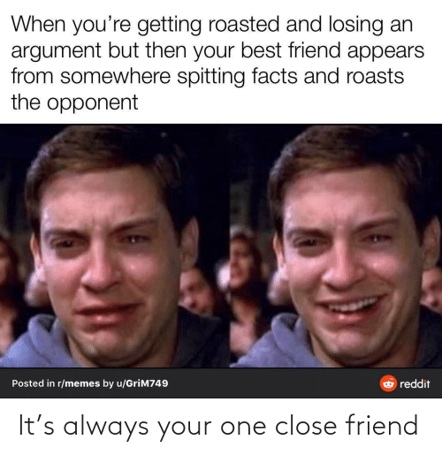 close: When you're getting roasted and losing an  argument but then your best friend appears  from somewhere spitting facts and roasts  the opponent  Posted in r/memes by u/GriM749  reddit It's always your one close friend