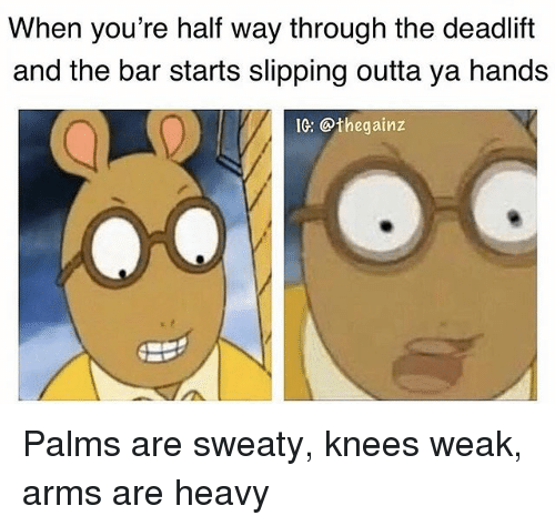Palms Are Sweaty Knees Weak: When you're half way through the deadlift  and the bar starts slipping outta ya hands  IG: @thegainz Palms are sweaty, knees weak, arms are heavy