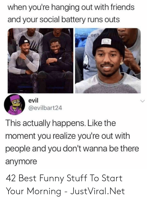 Youre Out: when you're hanging out with friends  and your social battery runs outs  @will ent  evil  @evilbart24  This actually happens. Like the  moment you realize you're out with  people and you don't wanna be there  anymore 42 Best Funny Stuff To Start Your Morning - JustViral.Net