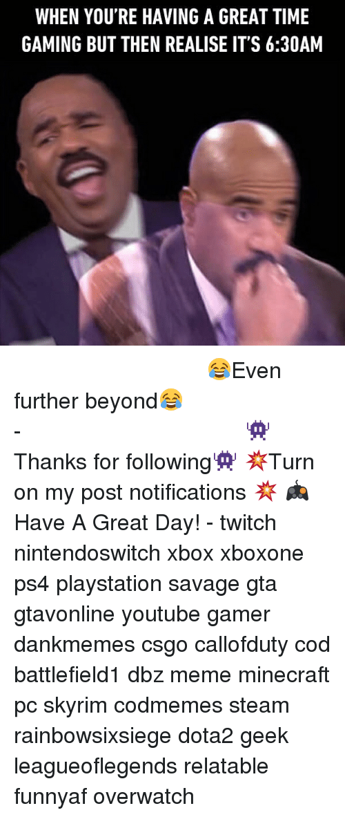 Meme, Memes, and Minecraft: WHEN YOU'RE HAVING A GREAT TIME  GAMING BUT THEN REALISE IT'S 6:30AM ⠀⠀⠀⠀⠀⠀⠀⠀⠀⠀⠀⠀⠀⠀⠀⠀⠀⠀⠀⠀⠀⠀⠀⠀⠀⠀⠀⠀⠀⠀ 😂Even further beyond😂⠀⠀⠀⠀⠀⠀⠀⠀⠀⠀⠀⠀⠀⠀⠀⠀⠀⠀⠀⠀⠀⠀⠀⠀⠀⠀⠀⠀⠀⠀⠀⠀⠀⠀⠀- 👾Thanks for following👾 💥Turn on my post notifications 💥 🎮Have A Great Day! - twitch nintendoswitch xbox xboxone ps4 playstation savage gta gtavonline youtube gamer dankmemes csgo callofduty cod battlefield1 dbz meme minecraft pc skyrim codmemes steam rainbowsixsiege dota2 geek leagueoflegends relatable funnyaf overwatch