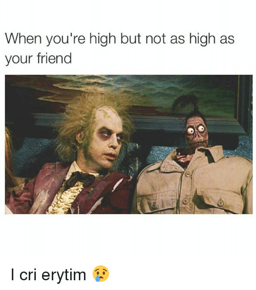I Cri: When you're high but not as high as  your friend I cri erytim 😢