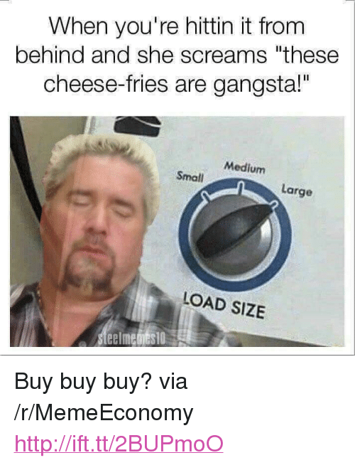 "cheese fries: When you're hittin it from  behind and she screams ""these  cheese-fries are gangsta!""  Medium  Small  Large  LOAD SIZE <p>Buy buy buy? via /r/MemeEconomy <a href=""http://ift.tt/2BUPmoO"">http://ift.tt/2BUPmoO</a></p>"