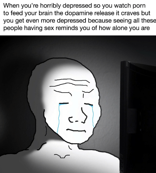 Being Alone, Sex, and Brain: When you're horribly depressed so you watch porn  to feed your brain the dopamine release it craves but  you get even more depressed because seeing all these  people having sex reminds you of how alone you are