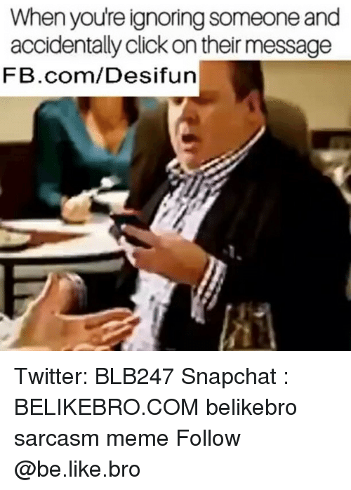 Memed: When youre ignoring someone and  accidentally click on their message  FB.com/Desifun Twitter: BLB247 Snapchat : BELIKEBRO.COM belikebro sarcasm meme Follow @be.like.bro