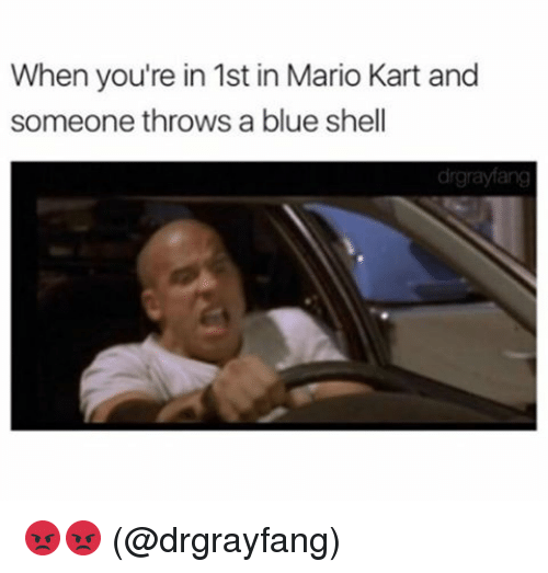blue shell: When you're in 1st in Mario Kart and  someone throws a blue shell 😡😡 (@drgrayfang)
