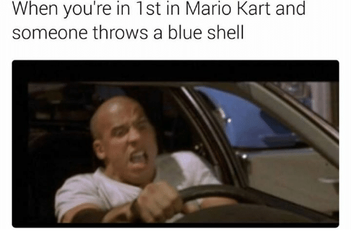 blue shell: When you're in 1st in Mario Kart and  someone throws a blue shell