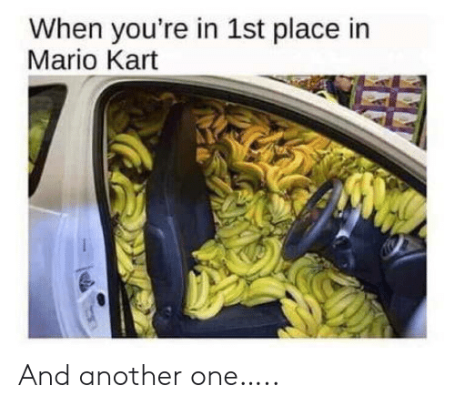 Another One, Mario Kart, and Mario: When you're in 1st place in  Mario Kart And another one…..