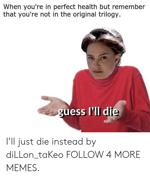 Just Die: When you're in perfect health but remember  that you're not in the original trilogy  guess I'll die I'll just die instead by diLLon_taKeo FOLLOW 4 MORE MEMES.