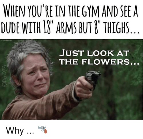 """Dude, Gym, and Flowers: WHEN YOU'RE IN THE GYM AND SEE A  DUDE WITH 1& ARMS BUT &"""" THIGHS  tv-quote  JUST LOOK AT  THE FLOWERS.. Why ... 🔫"""