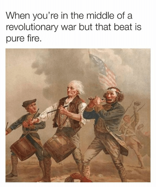 Revolutionary: When you're in the middle of a  revolutionary war but that beat is  pure fire.