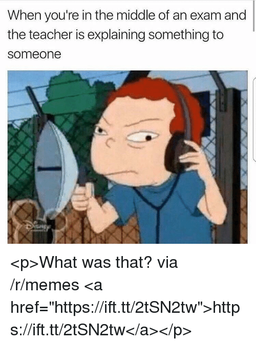 """Memes, Teacher, and The Middle: When you're in the middle of an exam and  the teacher is explaining something to  someone <p>What was that? via /r/memes <a href=""""https://ift.tt/2tSN2tw"""">https://ift.tt/2tSN2tw</a></p>"""