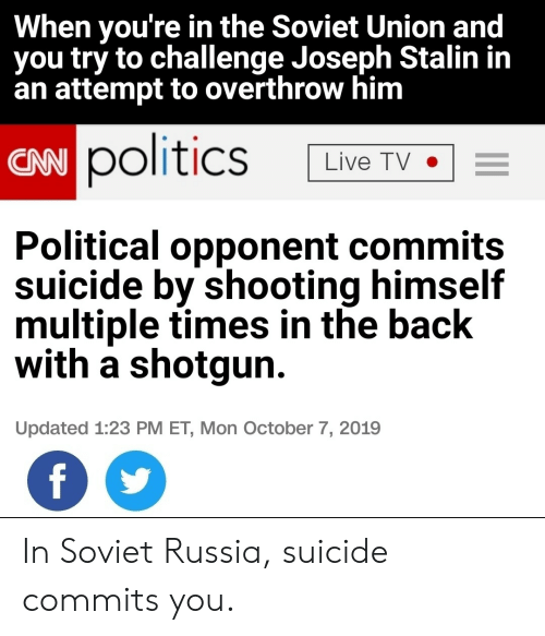 Politics: When you're in the Soviet Union and  you try to challenge Joseph Stalin in  an attempt to overthrow him  CAN politics  Live TV  Political opponent commits  suicide by shooting himself  multiple times in the back  with a shotgun  Updated 1:23 PM ET, Mon October 7, 2019  f In Soviet Russia, suicide commits you.
