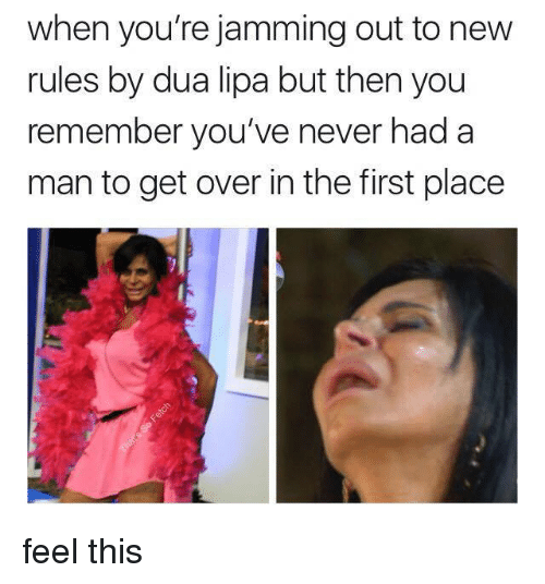jamming: when you're jamming out to new  rules by dua lipa but then you  remember you've never had a  man to get over in the first place feel this