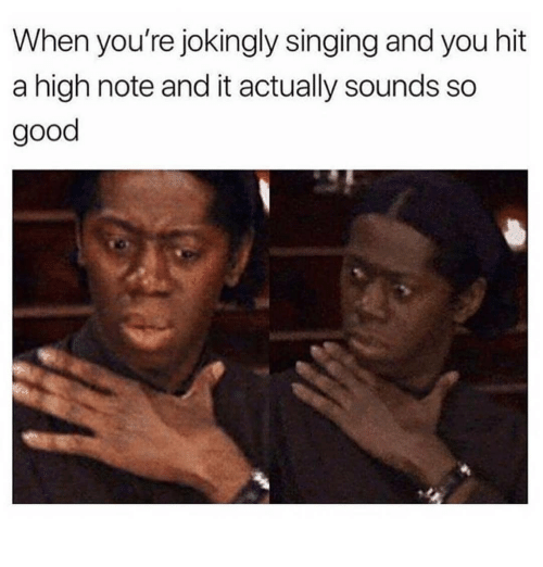Singing, Good, and Black Twitter: When you're jokingly singing and you hit  a high note and it actually sounds so  good