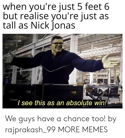 jonas: when you're just 5 feet 6  but realise you're just as  tall as Nick Jonas  I see this as an absolute win!! We guys have a chance too! by rajprakash_99 MORE MEMES