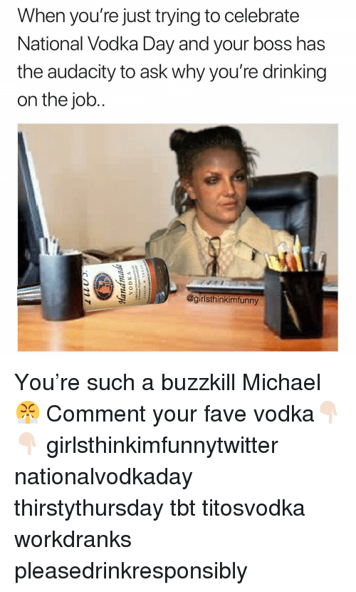 Drinking, Funny, and Tbt: When you're just trying to celebrate  National Vodka Day and your boss has  the audacity to ask why you're drinking  on the job.  @girlsthinkimfunny You're such a buzzkill Michael😤 Comment your fave vodka👇🏻👇🏻 girlsthinkimfunnytwitter nationalvodkaday thirstythursday tbt titosvodka workdranks pleasedrinkresponsibly