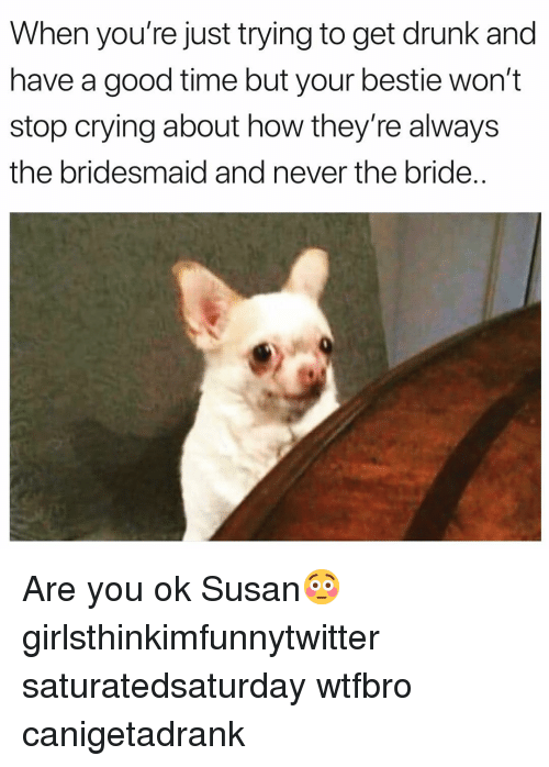 Have A Good Time: When you're just trying to get drunk and  have a good time but your bestie won't  stop crying about how they're always  the bridesmaid and never the bride.. Are you ok Susan😳 girlsthinkimfunnytwitter saturatedsaturday wtfbro canigetadrank
