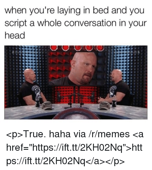 "Head, Memes, and True: when you're laying in bed and you  script a whole conversation in your  head <p>True. haha via /r/memes <a href=""https://ift.tt/2KH02Nq"">https://ift.tt/2KH02Nq</a></p>"