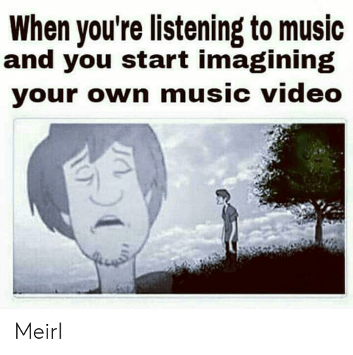 Music, Video, and Music Video: When you're listening to music  and you start imagining  your own music video Meirl