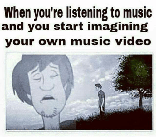 Listening To Music: When you're listening to music  and you start imagining  your own music video