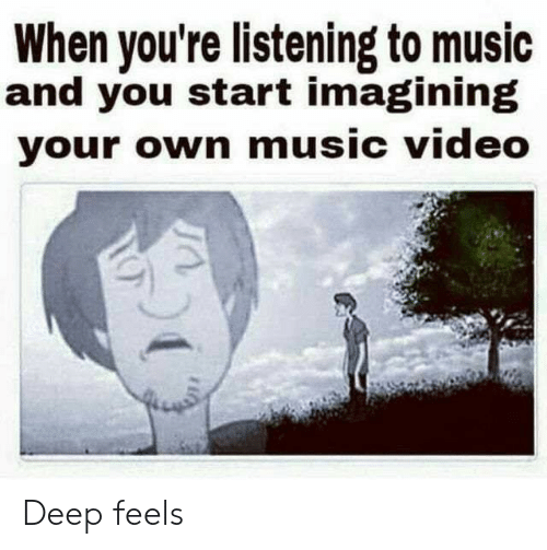 Listening To Music: When you're listening to music  and you start imagining  your own music video Deep feels