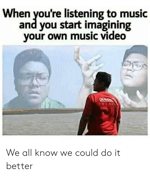 Music, Video, and Music Video: When you're listening to music  and you start imagining  your own music video We all know we could do it better