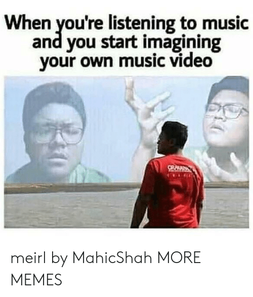 Listening To Music: When you're listening to music  and you start imagining  your own music video meirl by MahicShah MORE MEMES