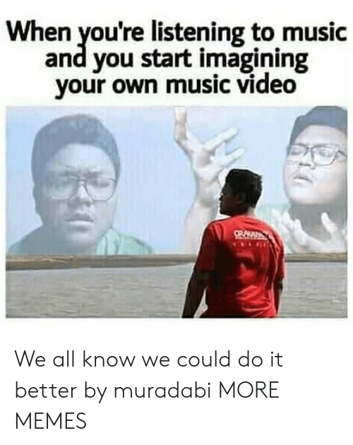Dank, Memes, and Music: When you're listening to music  and you start imagining  your own music video We all know we could do it better by muradabi MORE MEMES