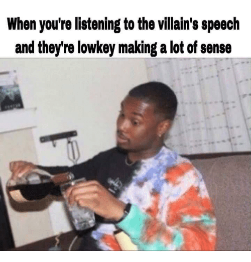 Lowkey, Villains, and Making A: When you're listening to the villain's speech  and they're lowkey making a lot of sense