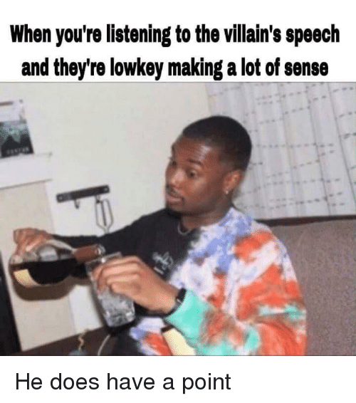 Lowkey, Villains, and Making A: When you're listening to the villain's speech  and they're lowkey making a lot of sense He does have a point