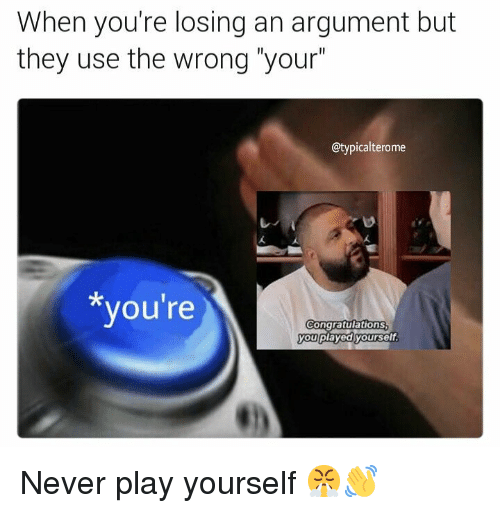 """Play Yourself: When you're losing an argument but  they use the wrong """"your  @typicalterome  you're  ongratulations  you playedyourself Never play yourself 😤👋"""