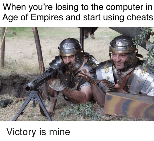 empires: When you're losing to the computer in  Age of Empires and start using cheats Victory is mine
