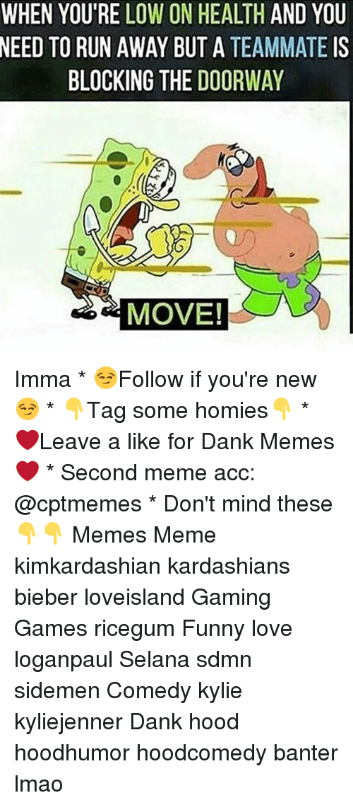 Sdmn: WHEN YOU'RE LOW ON HEALTH AND YOU  NEED  TO RUN AWAY BUT A TEAMMATE IS  BLOCKING THE DOORWAY  MOVE! Imma * 😏Follow if you're new😏 * 👇Tag some homies👇 * ❤Leave a like for Dank Memes❤ * Second meme acc: @cptmemes * Don't mind these 👇👇 Memes Meme kimkardashian kardashians bieber loveisland Gaming Games ricegum Funny love loganpaul Selana sdmn sidemen Comedy kylie kyliejenner Dank hood hoodhumor hoodcomedy banter lmao