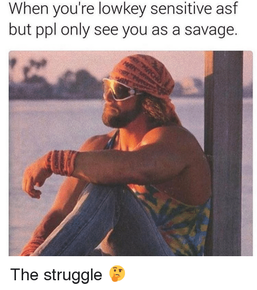 Memes, Savage, and Struggle: When you're lowkey sensitive asf  but ppl only see you as a savage The struggle 🤔