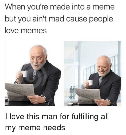 Love, Meme, and Memes: When you're made into a meme  but you ain't mad cause people  love memes I love this man for fulfilling all my meme needs
